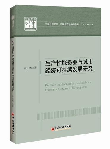 中国经济文库.应用经济学精品系列 二 生产性服务业与城市经济可持续发展研究