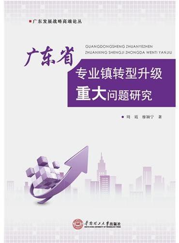广东省专业镇转型升级重大问题研究(广东发展战略高端论丛)