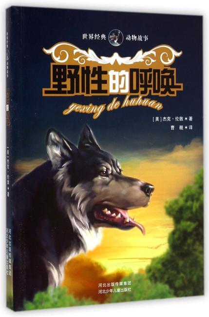 野性的呼唤.世界经典动物故事(最受欢迎的世界经典动物故事,为人打开动物的心灵世界)