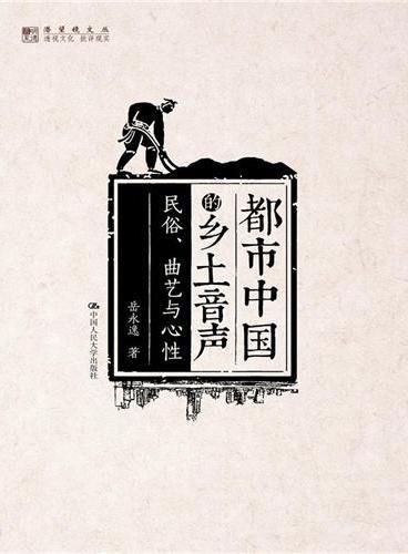 都市中国的乡土音声:民俗、曲艺与心性(明德书系·潜望镜文丛)