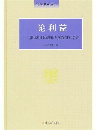 泛海书院丛书·论利益:洪远朋利益理论与实践研究文集