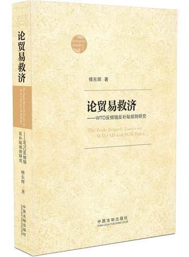 论贸易救济:WTO反倾销反补贴规则研究(上海市锦天城(北京)律师事务傅东辉集二十五年研究与实践所成,国际贸易救济实战经验总结,看我们的律师如何在WTO打官司。)
