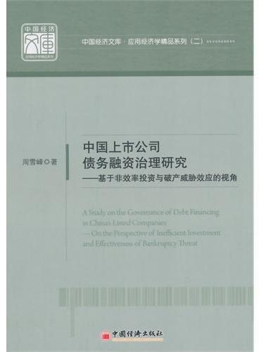 中国经济文库.应用经济学精品系列(二) 中国上市公司债务融资治理研究——基于非效率投资与破产威胁效应的视角