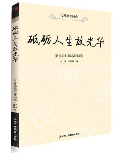 砥砺人生放光华—革命先驱励志诗词选  (感受革命先驱用诗词宣示自己的理想与信仰,这些鼓舞着每一位读者的诗句,描绘着前人的中国梦。)