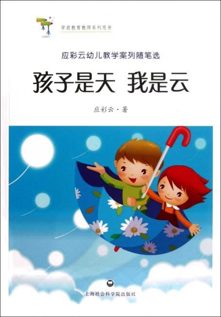 学前教育教师系列用书:孩子是天我是云(应彩云幼儿教学案列随笔选)