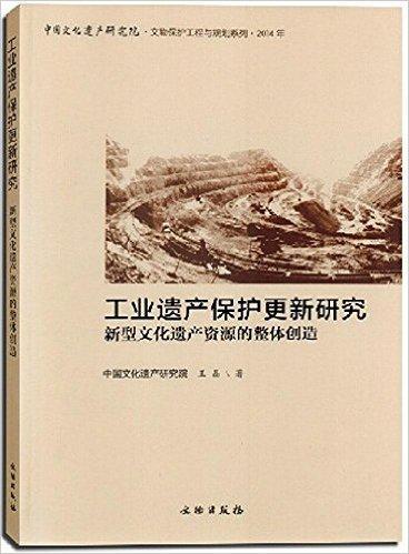工业遗产保护更新研究(新型文化遗产资源的整体创造2014年)/中国文化遗产研究院文物保护工程与规划系列