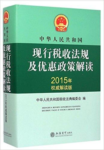 2015中华人民共和国现行税收法规及优惠政策解读(原4147)