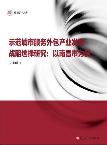 信毅学术文库·示范城市服务外包产业发展战略选择研究:以南昌市为例