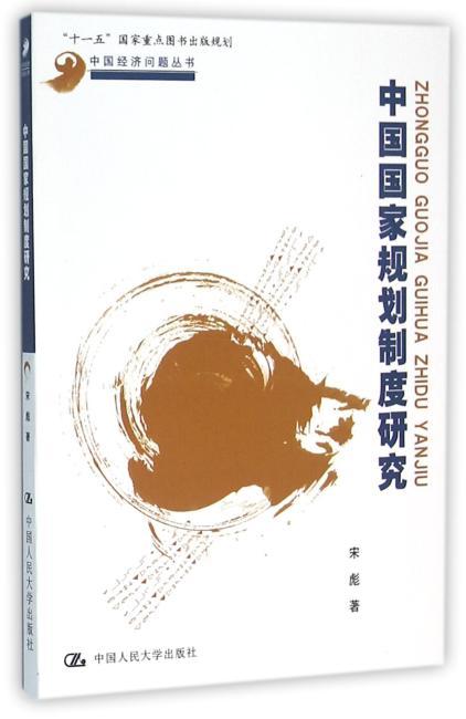 """中国国家规划制度研究(中国经济问题丛书;""""十一五""""国家重点图书出版规划)"""