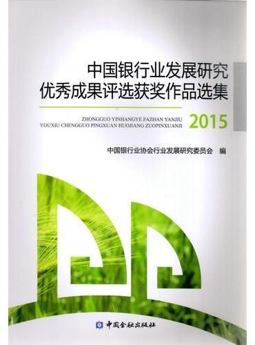 中国银行业发展研究优秀成果评选获奖作品选集2015