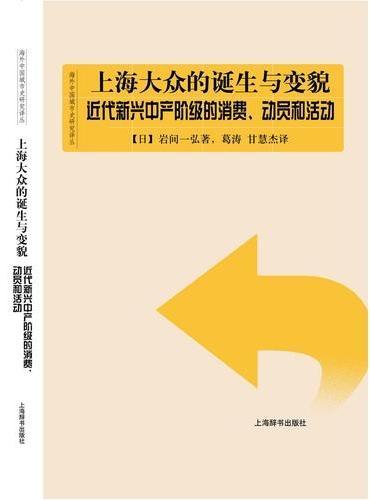 海外中国城市史研究译丛·上海大众的诞生与变貌——近代新兴中产阶级的消费、动员和活