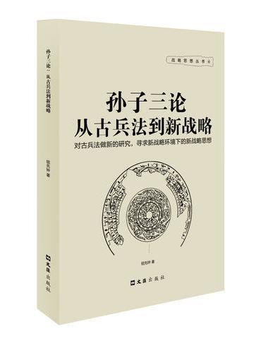 孙子三论:从古兵法到新战略/战略思想丛书