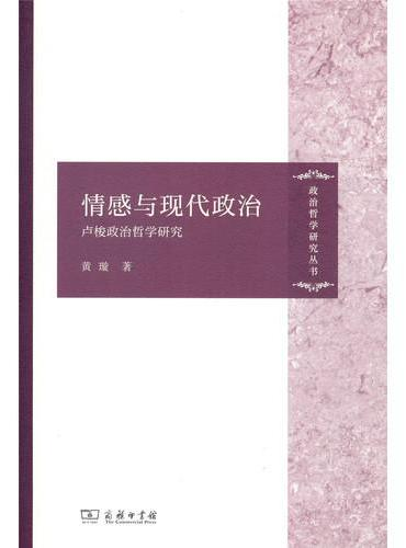 情感与现代政治:卢梭政治哲学研究(政治哲学研究丛书)
