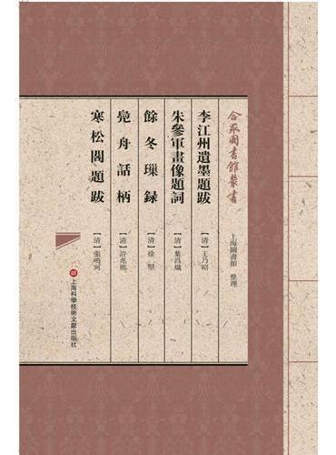 合眾圖書館叢書:李江州遗墨题跋·朱参军画像题词·余冬璅录·凫舟话柄·寒松阁题跋