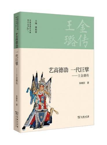 艺高德劭  一代巨擘——王金璐传(中国京昆艺术家传记丛书)