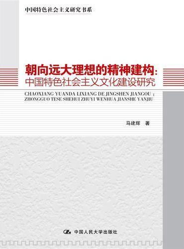 朝向远大理想的精神建构:中国特色社会主义文化建设研究(中国特色社会主义研究书系)