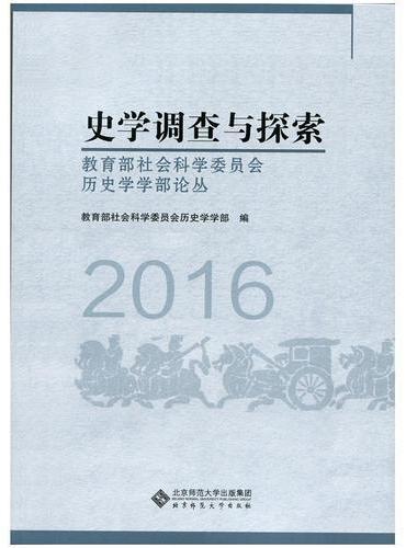 史学调查与探索:教育部社会科学委员会历史学学部论丛(2016)