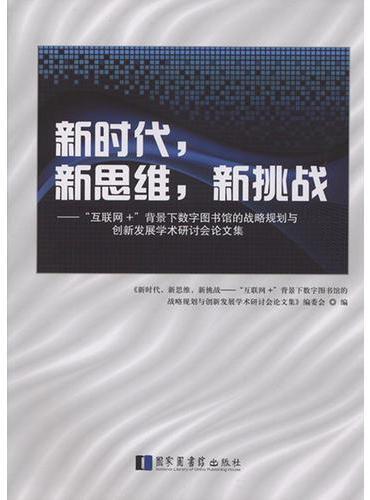 """新时代,新思维,新挑战——""""互联网+""""背景下数字图书馆的战略规划与创新发展学术研讨会论文集"""