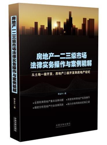 房地产一二三级市场法律实务操作与案例精解:从土地一级开发、房地产二级开发到房地产经纪