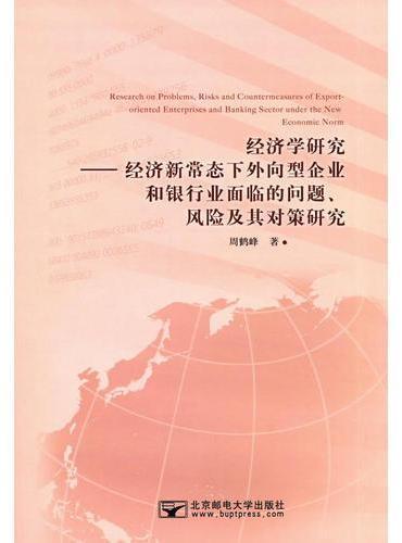 经济学研究:经济新常态下外向型企业和银行业面临的问题、风险及其对策研究