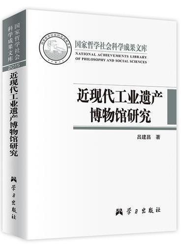近现代工业遗产博物馆研究(国家哲学社会科学成果文库)