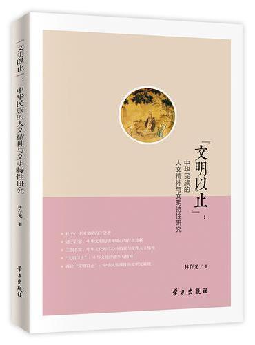 """""""文明以止"""":中华民族的人文精神与文明特性研究"""