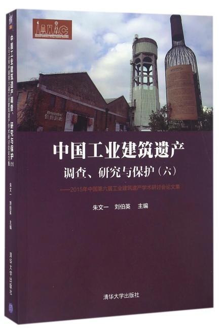 中国工业建筑遗产调查、研究与保护——2015年中国第六届工业建筑遗产学术研讨会论文集(六)