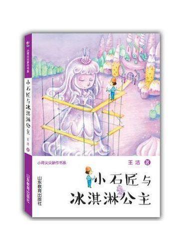 小石匠与冰淇淋公主(小荷尖尖新作书系)王洁原创童话小学生课外书8-12岁
