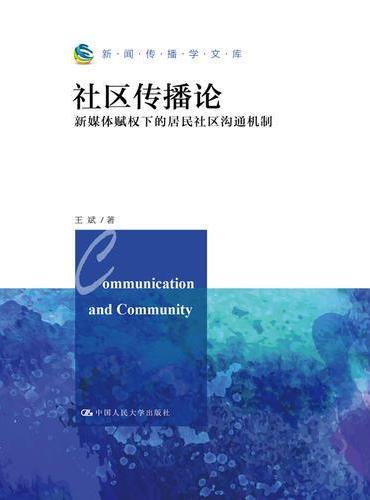社区传播论:新媒体赋权下的居民社区沟通机制(新闻传播学文库)