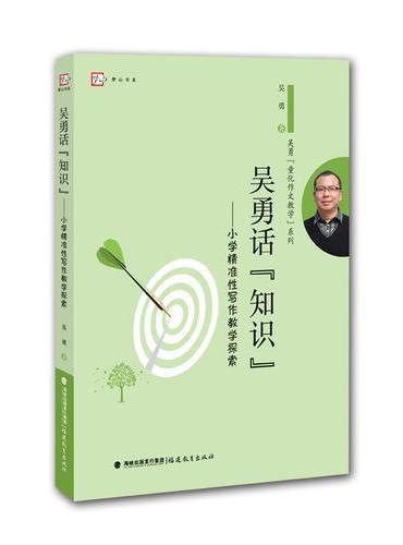"""吴勇话""""知识""""--小学精准性写作教学探索"""