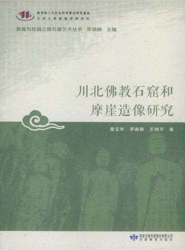 敦煌与丝绸之路石窟艺术丛书*川北佛教石窟和摩崖造像研究