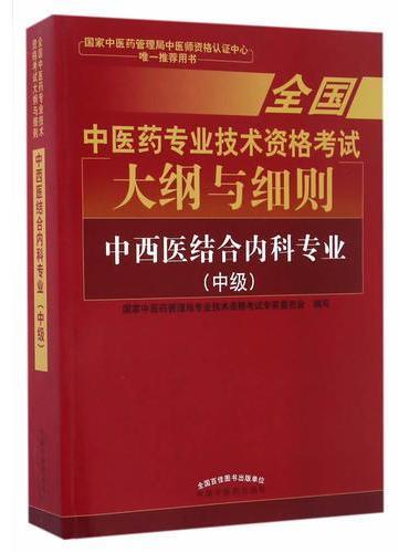 全国中医药专业技术资格考试大纲与细则;中西医结合内科专业(中级)