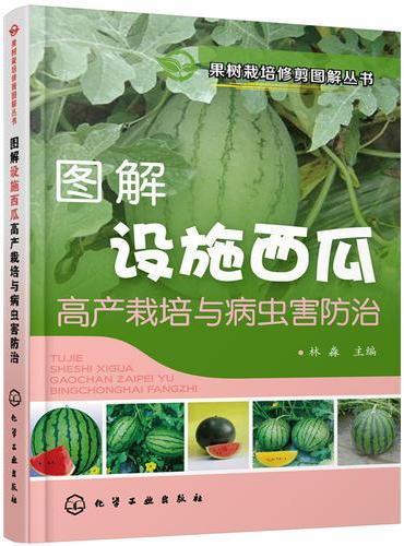 果树栽培修剪图解丛书--图解设施西瓜高产栽培与病虫害防治