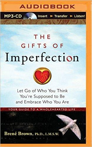 The Gifts of Imperfection: Let Go of Who You Think You're Suppose to Be and Embrace Who You Are: Your Guide to a Wholehearted Life/Brene