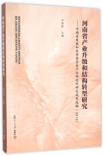 河南省产业升级和结构转型研究:河南省发展和改革委员会产业研究所研究成果选编(2016)
