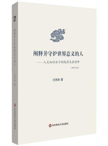 阐释并守护世界意义的人:人文知识分子的起源及其使命(新修订版)