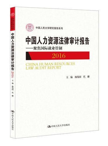 中国人力资源法律审计报告2016——聚焦国际就业管制(中国人民大学研究报告系列)