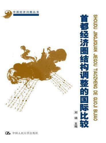 首都经济圈结构调整的国际比较(中国经济问题丛书;北京市社会科学理论著作出版基金资助)