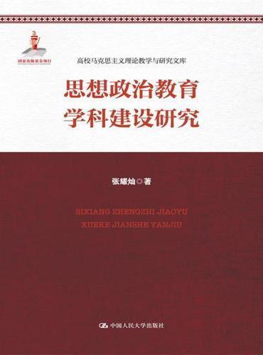 思想政治教育学科建设研究(高校马克思主义理论教学与研究文库;国家出版基金项目)