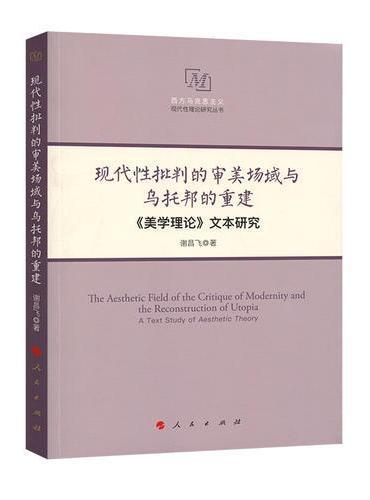 现代性批判的审美场域与乌托邦的重建——《美学理论》文本研究(西方马克思主义现代性理论研究丛书)