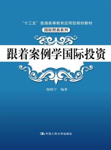 """跟着案例学国际投资(""""十三五""""普通高等教育应用型规划教材·国际贸易系列)"""