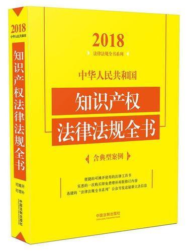 中华人民共和国知识产权法律法规全书(含典型案例)(2018年版)