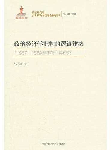 政治经济学批判的逻辑建构(再读马克思:文本研究与哲学创新系列;国家出版基金项目)