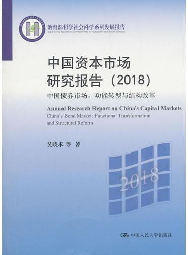 中国资本市场研究报告(2018)——中国债券市场:功能转型与结构改革(教育部哲学社会科学系列发展报告)