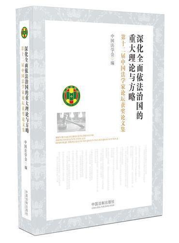 深化全面依法治国的重大理论与方略:第十二届中国法学家论坛获奖论文集