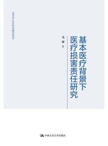 基本医疗背景下医疗损害责任研究(北京市社会科学基金项目)