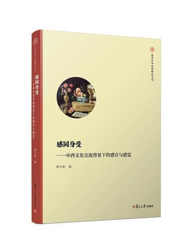 感同身受:中西文化交流背景下的感官与感觉(复旦中华文明国际研究专刊)