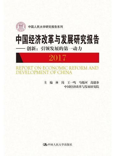 中国经济改革与发展研究报告(2017)——创新:引领发展的第一动力(中国人民大学研究报告系列