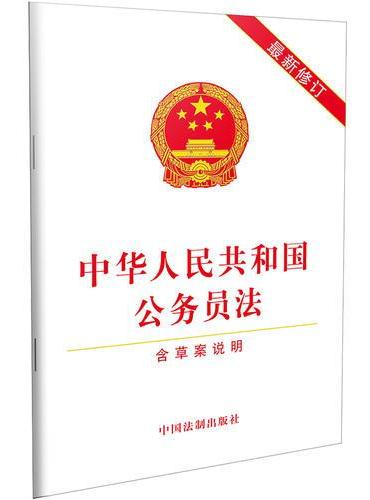 中华人民共和国公务员法(含草案说明)(2019年最新修订)
