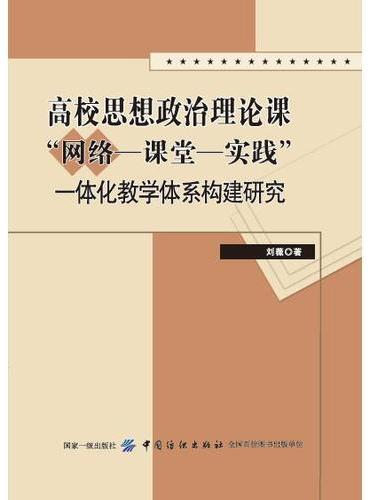 """高校思想政治理论课""""网络—课堂—实践""""一体化教学体系构建研究"""